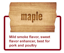 Maple- Mild smoke flavor, sweet flavor enhancer, best for pork and poultry