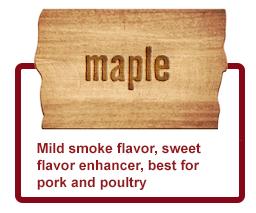 Maple- Mild smoke flavor, sweet flavor enhancer, best for pork andpoultry