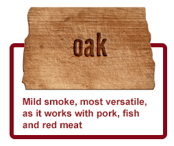Oak - Mild smoke, most versatile, as it works with pork, fish andred meat